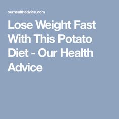 Lose Weight Fast With This Potato Diet - Our Health Advice