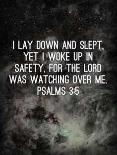 Psalms 3:5 I lay down and slept, yet I woke in safety for the Lord was watching over me. Follow were of Christ