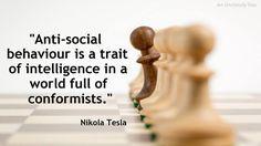 """Anti-social behaviour is a trait of intelligence in a world full of conformists."" - Nikola Tesla"