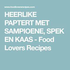 HEERLIKE PAPTERT MET SAMPIOENE, SPEK EN KAAS - Food Lovers Recipes Braai Recipes, Cooking Recipes, Kos, Food And Drink, Lovers, Meet, Breakfast, Apple Tarts, Biscuits