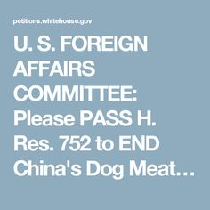 U. S. FOREIGN AFFAIRS COMMITTEE: Please PASS H. Res. 752 to END China's Dog Meat…