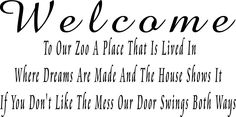 """Welcome To Our Zoo A Place saying Quote Removable Decal Room Wall Sticker Vinyl Art Home Decor. Welcome To Our Zoo A Place That Is Lived In Where Dreams Are Made And The House Shows It If You Don't Like The Mess Our Door Swings Both Ways ~,This decal is in one color with out a background , we can customize the size to fit the wall it is going on , what you will receive per order is one decal in the size and color(s) you chosen, Sizes we offer for this item are : from 11""""x22"""" to 22""""x 48""""..."""