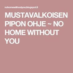 MUSTAVALKOISEN PIPON OHJE ~ NO HOME WITHOUT YOU