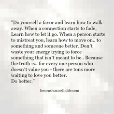 Lessons Learned in LifeDo yourself a favor. - Lessons Learned in Life Great Quotes, Quotes To Live By, Me Quotes, Motivational Quotes, Inspirational Quotes, Do Better Quotes, Walk Away Quotes, Better Yourself Quotes, Good Person Quotes