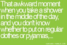 That awkward moment when you take a shower in the middle of the day, and you don't know whether to put on your regular clothes or pyjamas. #truth