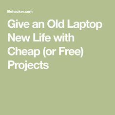 Give an Old Laptop New Life with Cheap (or Free) Projects