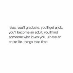 Relax, you'll graduate, you'll get a job, you'll become an adult, you'll find someone who loves you. You have an entire life. Things take time.