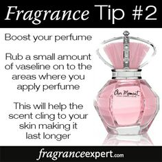 Fragrance Tip #2 - Boost your perfume! Rub a small amount of Vaseline on to the areas where you apply perfume. This will help the scent cling to your skin making it last longer!