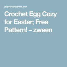 Crochet Egg Cozy for Easter; Free Pattern! – zween