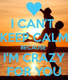 I CAN'T  KEEP CALM BECAUSE  I'M CRAZY FOR YOU