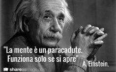 """""""La mente è un paracadute. Funziona solo se si apre"""" / A. Einstein."""