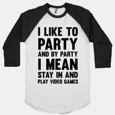 Don't miss out on the party of a life time, and by party of a life time I mean.. finally beating the boss level of the game you've been trying to beat for the last two weeks. So, dress yourself up (probably in a shirt that has this design on it), get your dancing shoes on and sit right on the couch and turn on your game system and spend the next 8 hours gaming and trying to hold in your pee. And if the party is still going on, get out and have a few drinks with your pals, even the ones you…