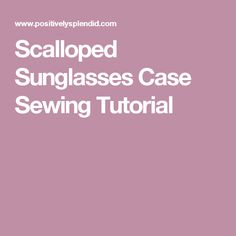Scalloped Sunglasses Case Sewing Tutorial