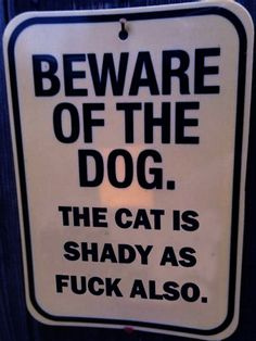 Excuse the language but there was never a more perfect sign for this household of mine! Crazy, demented cat & psycho dog.