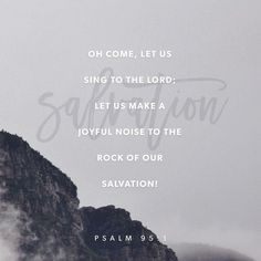 Come, let's shout praises to God , raise the roof for the Rock who saved us! Let's march into his presence singing praises, lifting the rafters with our hymns! Psalm 95:1-2 MSG