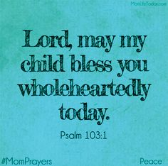 Lord, may my child bless you wholeheartedly today. Prayer For Parents, Prayer For My Children, Mom Prayers, Bible Prayers, Prayer Scriptures, Bible Verses, Bible Quotes, Child Quotes, O My Soul
