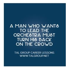 Career Lesson: A man who wants to lead the orchestra must turn his back on the crowd. #leadership #quote #courage #business #management #inspirational