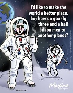 I'd like to make the world a better place, but how do you fly three and a half billion men to another planet?