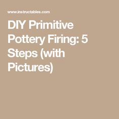DIY Primitive Pottery Firing: 5 Steps (with Pictures)