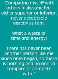 Comparing myself with others makes me feel either superior or inferior, never acceptable exactly as I am. What a waste of time and energy! There has never been another person like me since time began, so there is nothing and no one to compare or compete with.-Louise Hay