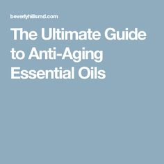 The Ultimate Guide to Anti-Aging Essential Oils