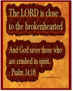 Psalm 34:18. NKJ SAYS:THE LORD IS NEAR TO THOSE WHO HAVE A BROKEN HEART,  AND SAVES SUCH AS HAVE A CONTRITE SPIRIT.  Call ou to Jesus he is waiting to give you comfort.  God Bless All that are going through trials, Tests, or the death of a loved one.  Need help?  Contact me:  Debbie