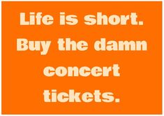 Life is short. Buy the damn concert tickets. No kidding....it's worth it to see JonBonjovi!!