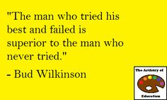"""The man who tried his best and failed is superior to the man who never tried."" - Bud Wilkinson"