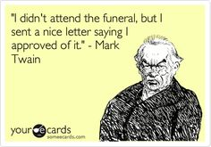 'I didn't attend the funeral, but I sent a nice letter saying I approved of it.' - Mark Twain.