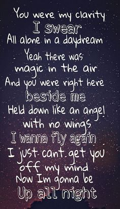 "you were my clarity i swear all alone in a daydream yeah there was magic in the air and you were right there beside me held down like an angel with no wings i wanna fly again i just can't get you off my mind so i'm gonna be up all night - ""Up All Night"" - Owl City"