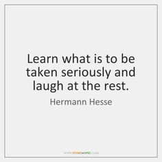 Image Learn what is to be taken seriously and laugh at the rest. in Hermann Hesse Quotes album Rest Quotes, Wisdom Quotes, Life Quotes, Writer Quotes, Book Quotes, Herman Hesse Quotes, Soul Searching Quotes, Mommy Quotes, Laughing Quotes