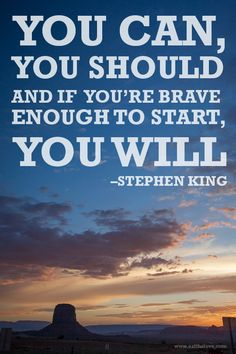 You can, you should and if you're brave enough to start, you will. Inspirational quote by Stephen King.