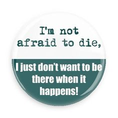 Funny Buttons - Custom Buttons - Promotional Badges - Funny Sayings Pins - Wacky Buttons - I'm not afraid to die, I just don't want to be there when it happens!