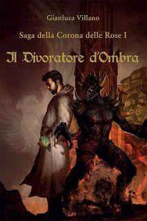 Titolo:  Il Divoratore d'Ombra. Saga della Corona delle Rose 1°   Autore:  Gianluca Villano   Pag...