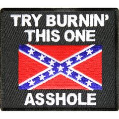 Try Burning This One Asshole Rebel Flag Patch from The Cheap Place. Saved to Southern Heritage Gear. Southern Heritage, Southern Pride, My Heritage, Southern Comfort, Southern Living, Southern Girls, Confederate States Of America, Confederate Flag, Badass Quotes