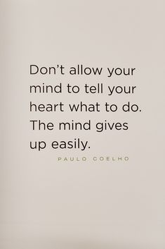 Don't allow your mind to tell your heart what to do. The mind gives up easily. - Paulo Coelho via Don't Give Up Quotes, Missing Quotes, Done Quotes, Daily Quotes, Be Yourself Quotes, Quotes To Live By, Wisdom Quotes, Motivational Quotes, Inspirational Quotes