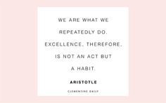 Daily Thought - we are what we repeatedly do. So excellence is not an act but a habit!