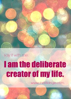 say it with me: I am the deliberate creator of my life.