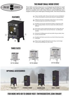 The Dwarf wood burning stoves are designed specifically for small spaces like: Tiny Houses, cabins, cottages, RV's, tents and boats. The Dwarf is a quality little stove with robust features and (3) different sizes / outputs to meet your small space heating needs.