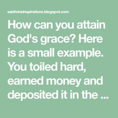 How can you attain God's grace? Here is a small example. You toiled hard, earned money and deposited it in the bank for safety an.