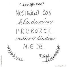 200/365 Nestrácaj čas hľadaním prekážok, možno žiadna nie je.  Franz Kafka