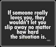 True, they'll face and fix the problems with you, they wouldn't run away and be scared because they'd like to be a part of your life still.