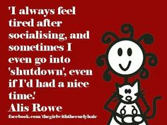 .''I always feel tired after socialising, sometimes I even go into 'shutdown' even if I've had a nice time.'' -- Alis Rowe ; source: The girl with the curly hair