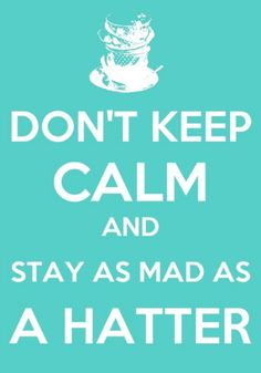 don't keep calm and stay as mad as a hatter
