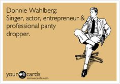 Funny Music Ecard: Donnie Wahlberg: Singer, actor, entrepreneur & professional panty dropper.