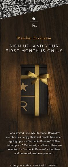 R®. Member Exclusive. Sign Up, And Your First Month Is On Us. For a limited time, My Starbucks Rewards® members can enjoy their first month free when signing up for a Starbucks Reserve® Coffee Subscription.* Our rarest, small–lot coffees are selected for Starbucks Reserve ® subscribers and delivered fresh every month. Enter your code at checkout to redeem: