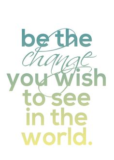Be the change you wish to see in the world. Free Printable!