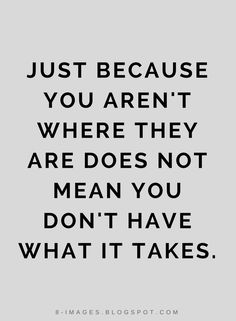 Quotes Just Because You aren't where they are does not mean you don't what it takes.