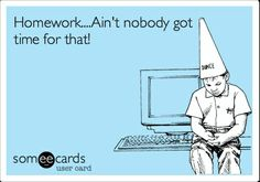 College Homework Funny | Funny College Ecard: Homework....Ain't nobody got ... | Now that's ...