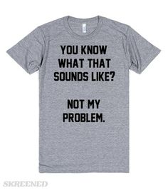 You know what that sounds like? Not my problem. Also available in other styles and colors. #Sassy
